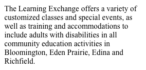 The Learning Exchange offers a variety of customized classes and special events, as well as training and accommodations to include adults with disabilities in all community education activities in Bloomington, Eden Prairie, Edina and Richfield.