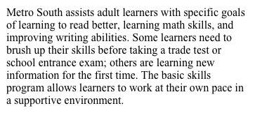 Metro South assists adult learners with specific goals of learning to read better, learning math skills, and improving writing abilities. Some learners need to brush up their skills before taking a trade test or school entrance exam; others are learning new information for the first time. The basic skills program allows learners to work at their own pace in a supportive environment.